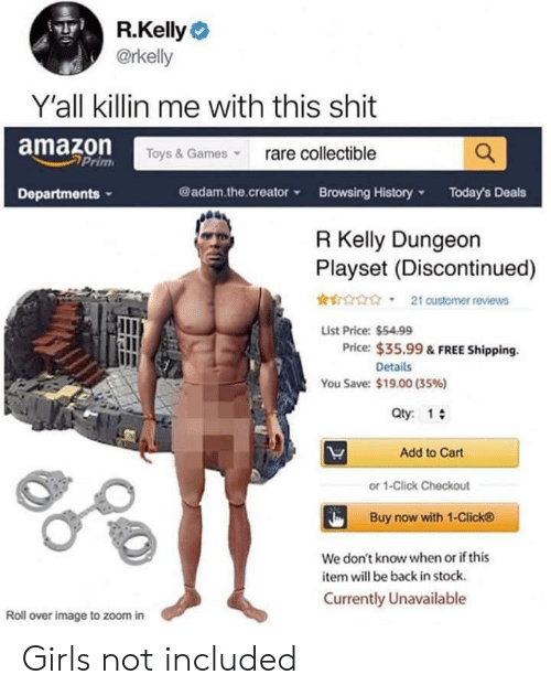 Amazon, Click, and Girls: R.Kelly  @rkelly  Y'all killin me with this shit  Toys& Gamesrare collectible  amazon  Prim  Departments  @adam.the.creatorBrowsing HistoryToday's Deals  R Kelly Dungeon  Playset (Discontinued)  r  21 customer reviews  List Price: $54.99  Price: $35.99 & FREE Shipping.  Details  You Save: $19.00 (35%)  Qty: 1  Add to Cart  or 1-Click Checkout  Buy now with 1-Click  We don't know when or if this  item will be back in stock.  Currently Unavailable  Roll over image to zoom in Girls not included