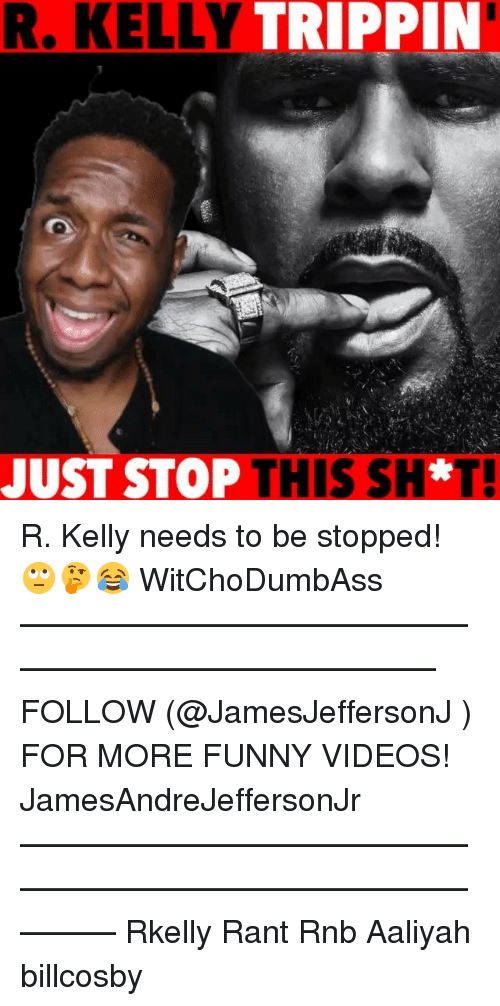 Funny, Memes, and R. Kelly: R. KELLY TRIPPIN  JUST STOP THIS SH*T! R. Kelly needs to be stopped! 🙄🤔😂 WitChoDumbAss ——————————————————————————— FOLLOW (@JamesJeffersonJ ) FOR MORE FUNNY VIDEOS! JamesAndreJeffersonJr ——————————————————————————————— Rkelly Rant Rnb Aaliyah billcosby