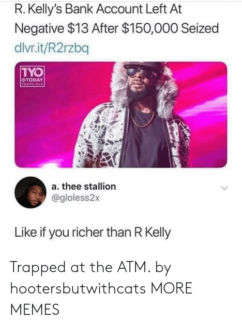 Dank, Memes, and R. Kelly: R. Kelly's Bank Account Left At  Negative $13 After $150,000 Seized  dlvr.it/R2rzbq  TYO  TODAY  YEARS OLD  a. thee stallion  @gloless2x  Like if you richer than R Kelly Trapped at the ATM. by hootersbutwithcats MORE MEMES