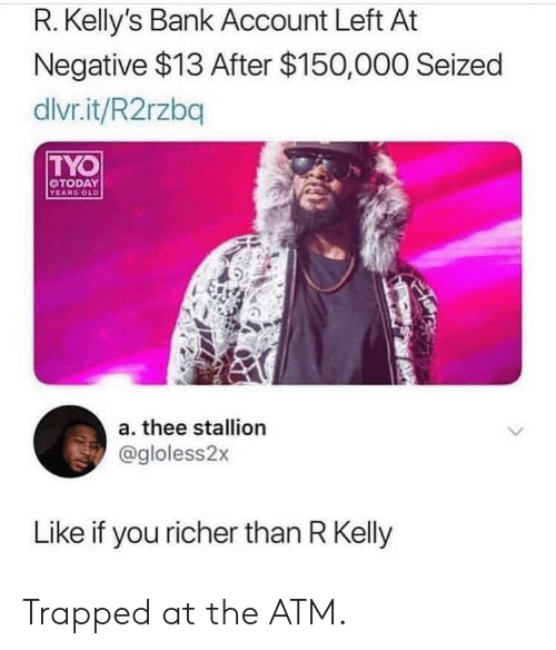 Like If You: R. Kelly's Bank Account Left At  Negative $13 After $150,000 Seized  dlvr.it/R2rzbq  TYO  TODAY  YEARS OLD  a. thee stallion  @gloless2x  Like if you richer than R Kelly Trapped at the ATM.