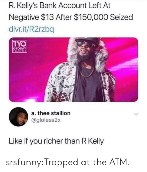 Like If You: R. Kelly's Bank Account Left At  Negative $13 After $150,000 Seized  dlvr.it/R2rzbq  TYO  TODAY  YEARS OLD  a. thee stallion  @gloless2x  Like if you richer than R Kelly srsfunny:Trapped at the ATM.