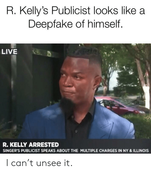 Life, R. Kelly, and Reddit: R. Kelly's Publicist looks like a  Deepfake of himself.  LIVE  1tasagna Tor life  R.KELLY ARRESTED  SINGER'S PUBLICIST SPEAKS ABOUT THE MULTIPLE CHARGES IN NY & ILLINOIS I can't unsee it.
