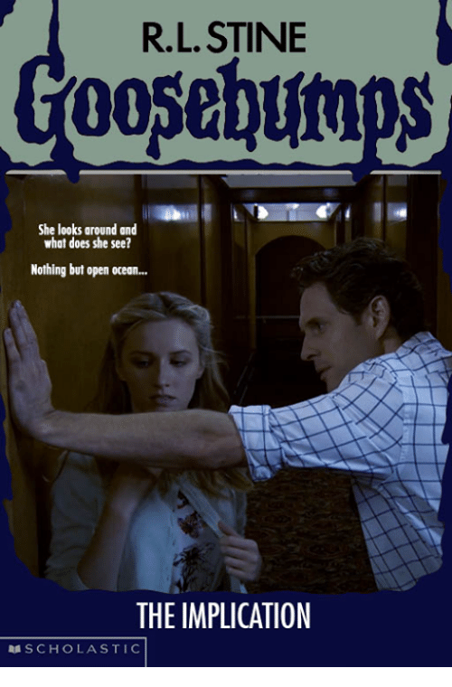 Scholasticism: R.L. STINE  She looks around and  what does she see?  Nothing but open ocean...  THE IMPLICATION  SCHOLASTIC