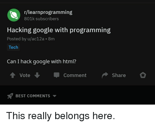 hacking: r/learnprogramming  801k subscribers  Hacking google with programming  Posted by u/ac12a. 8m  Tech  Can I hack google with html?  t Vote  Comment Share  BEST COMMENTS ▼ This really belongs here.
