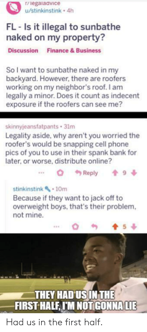 Finance, Phone, and Bank: r/legalaavice  u/stinkinstink 4h  FL-Is it illegal to sunbathe  naked on my property?  Discussion  Finance & Business  So I want to sunbathe naked in my  backyard. However, there are roofers  working on my neighbor's roof. I am  legally a minor. Does it count as indecent  exposure if the roofers can see me?  skinnyjeansfatpants 31m  Legality aside, why aren't you worried the  roofer's would be snapping cell phone  pics of you to use in their spank bank for  later, or worse, distribute online?  9  Reply  stinkinstink 10m  Because if they want to jack off to  overweight boys, that's their problem  not mine.  5  THEY HAD US IN THE  FIRST HALF IM NOTGONNA LIE Had us in the first half.