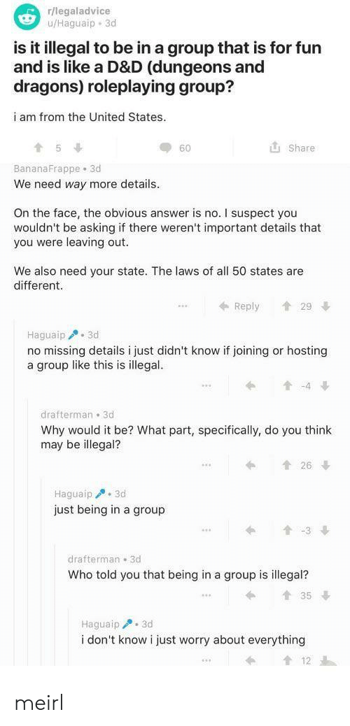 The United States: r/legaladvice  u/Haguaip 3d  is it illegal to be in a group that is for fun  and is like a D&D (dungeons and  dragons) roleplaying group?  i am from the United States.  Share  60  BananaFrappe 3d  We need way more details  On the face, the obvious answer is no. I suspect you  wouldn't be asking if there weren't important details that  you were leaving out.  We also need your state. The laws of all 50 states are  different  29  Reply  Haguaip 3d  no missing details i just didn't know if joining or hosting  a group like this is illegal.  t-4  drafterman 3d  Why would it be? What part, specifically, do you think  may be illegal?  t26  Haguaip3d  just being in a group  t-3  drafterman 3d  Who told you that being in a group is illegal?  t35  Haguaip 3d  i don't know i just worry about everything meirl