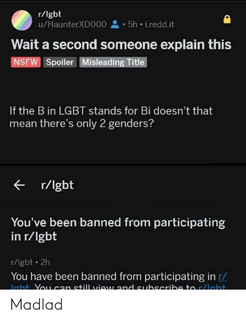 Participating: r/lgbt  u/HaunterXDO00 5h i.redd.it  Wait a second someone explain this  NSFW Spoiler Misleading Title  If the B in LGBT stands for Bi doesn't that  mean there's only 2 genders?  r/lgbt  You've been banned from participating  in r/lgbt  r/lgbt 2h  You have been banned from participating in r/  Icht Yo1can still view and euhscrih to r/lebt Madlad