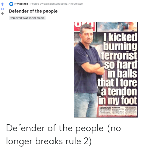 Social Media, Media, and Foot: r/madlads Posted by u/DiligentShopping 7 hours ago  54  Defender of the people  Removed: Not social media  I kicked  burning  terrorist  so hard  in balls  that I tore  a tendon  in my foot  TEM DOWN PGES 4& SCOTSERSPAGES7 Defender of the people (no longer breaks rule 2)