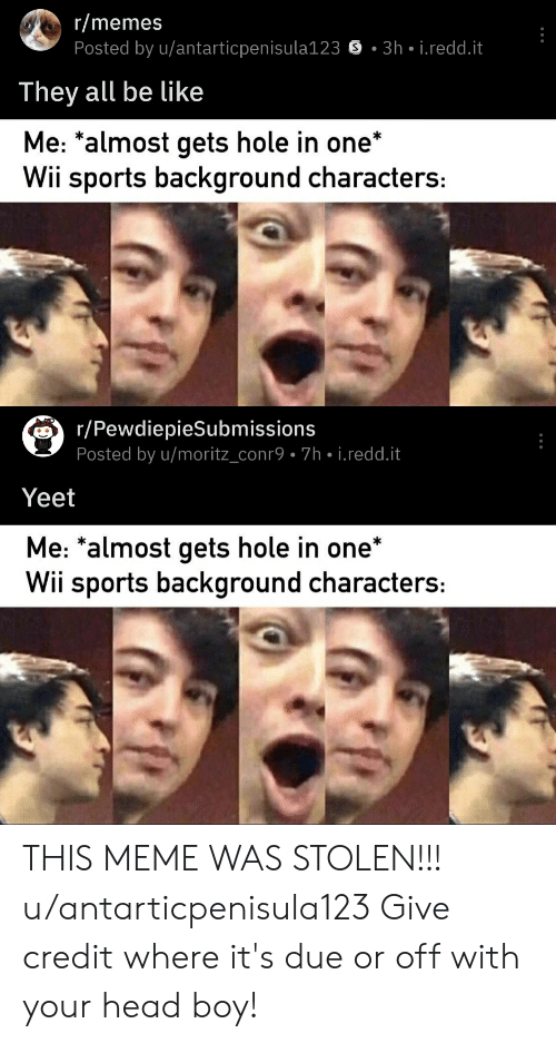 Be Like, Head, and Meme: r/memes  Posted by u/antarticpenisula123  3h i.redd.it  They all be like  Me: *almost gets hole in one'  Wii sports background characters:  r/PewdiepieSubmissions  Posted by u/moritz_conr9 7h- i.redd.it  Yeet  Me: *almost gets hole in one*  Wii sports background characters: THIS MEME WAS STOLEN!!! u/antarticpenisula123 Give credit where it's due or off with your head boy!