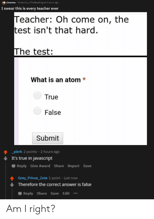 Memes, Prince, and Teacher: r/memes Posted by u/TheBeatEngine 5 hours ago  I swear this is every teacher ever  Teacher: Oh come on, the  test isn't that hard  The test:  What is an atom*  True  False  Submit  plerk 2 points 2 hours ago  It's true in javascript  Reply Give Award ShareReport Save  Grey_Prince_Zote 1 point just now  Therefore the correct answer is false  Reply Share Save Edit Am I right?