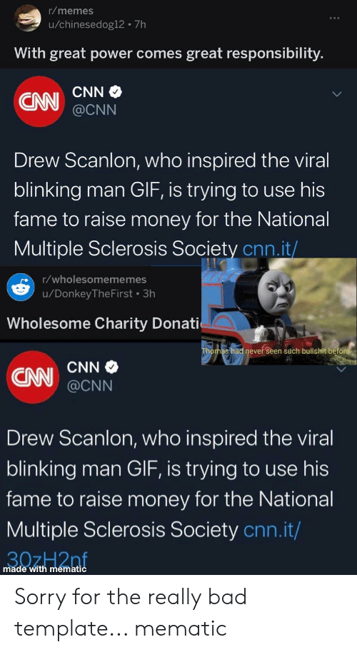 Bad, cnn.com, and Donkey: r/memes  u/chinesedog12 7h  With great power comes great responsibility.  CNN  CAN  @CNN  Drew Scanlon, who inspired the viral  blinking man GIF, is trying to use his  fame to raise money for the National  Multiple Sclerosis Society cnn.it/  r/wholesomememes  /Donkey The First 3h  Wholesome Charity Donati  Thomas had never seen such bullshit before  CNN  CAN  @CNN  Drew Scanlon, who inspired the viral  blinking man GIF, is trying to use his  fame to raise money for the National  Multiple Sclerosis Society cnn.it/  made with mematic Sorry for the really bad template... mematic
