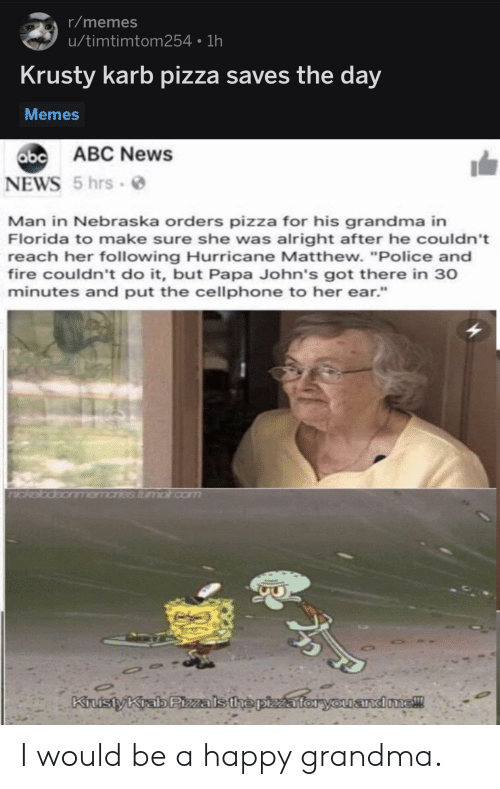 "Abc News: r/memes  u/timtimtom254 1h  Krusty karb pizza saves the day  Memes  abc  b ABC News  NEWS 5 hrs  Man in Nebraska orders pizza for his grandma in  Florida to make sure she was alright after he couldn't  reach her following Hurricane Matthew. ""Police and  fire couldn't do it, but Papa John's got there in 30  minutes and put the cellphone to her ear.""  andone! I would be a happy grandma."