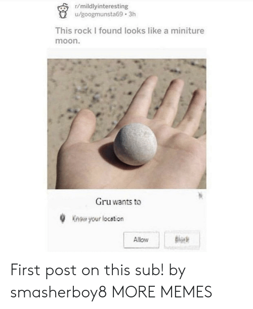 First Post: r/mildlyinteresting  /googmunsta69 3h  This rock I found looks like a miniture  moon.  Gruwants to  Know your location  Siock  Allow First post on this sub! by smasherboy8 MORE MEMES