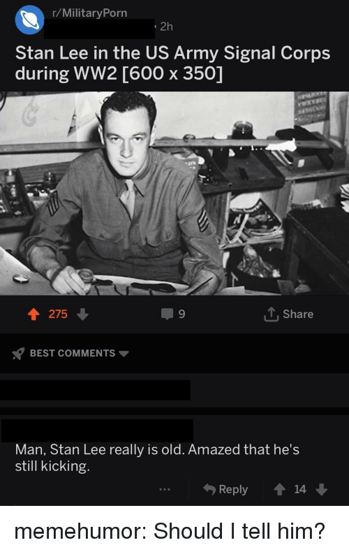 Stan, Stan Lee, and Tumblr: r/MilitaryPorn  ,2h  Stan Lee in the US Army Signal Corps  during WW2 [600 x 350]  275  T.Share  s? BEST COMMENTS ▼  Man, Stan Lee really is old. Amazed that he's  still kicking  Reply14 memehumor:  Should I tell him?