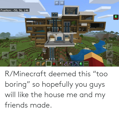 "hopefully: R/Minecraft deemed this ""too boring"" so hopefully you guys will like the house me and my friends made."