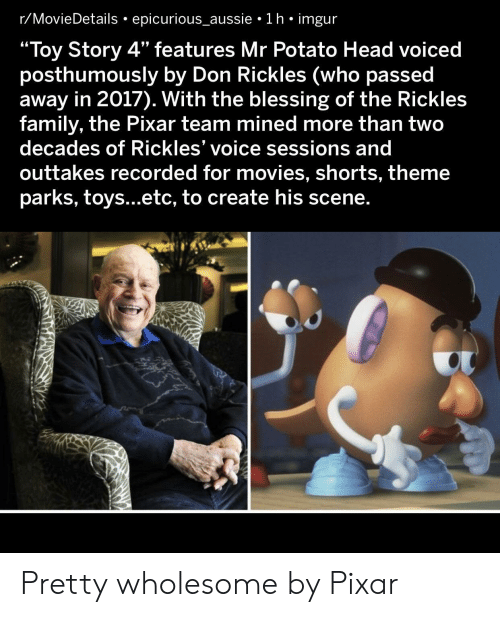 "Sessions: r/MovieDetails epicurious_aussie 1 h imgur  ""Toy Story 4"" features Mr Potato Head voiced  posthumously by Don Rickles (who passed  away in 2017). With the blessing of the Rickles  family, the Pixar team mined more than two  decades of Rickles' voice sessions and  outtakes recorded for movies, shorts, theme  parks, toys...etc, to create his scene. Pretty wholesome by Pixar"