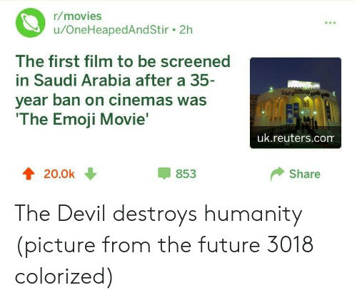 The Emoji: r/movies  u/OneHeapedAndStir. 2h  The first film to be screened  in Saudi Arabia after a 35  year ban on cinemas was  The Emoji Movie  uk.reuters.com  4 20.0k  853  Share The Devil destroys humanity (picture from the future 3018 colorized)