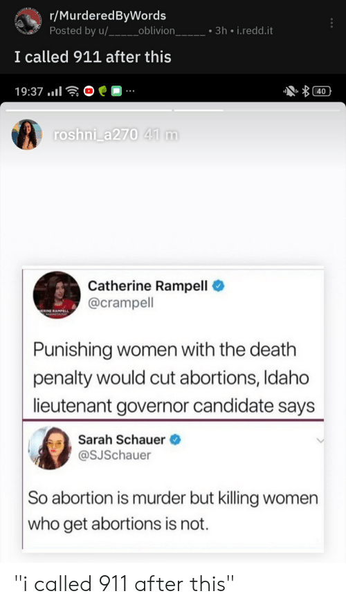 """Abortion, Death, and Women: r/MurderedByWords  Posted by u/___oblivion_  3h i.redd.it  I called 911 after this  19:37..  40  roshni_a270 41 m  Catherine Rampell  @crampell  ERINE RAMPELL  Punishing women with the death  penalty would cut abortions, Idaho  lieutenant governor candidate says  Sarah Schauer  @SJSchauer  So abortion is murder but killing women  who get abortions is not. """"i called 911 after this"""""""