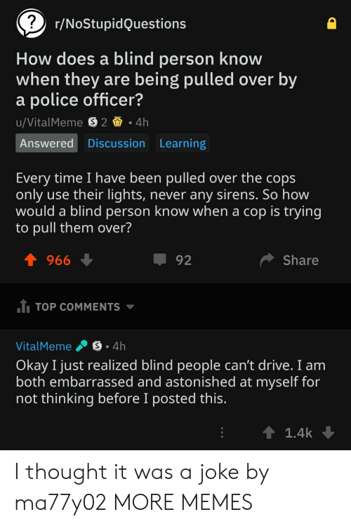 Dank, Memes, and Police: r/NoStupidQuestions  How does a blind person know  when they are being pulled over by  a police officer?  Answered Discussion Learning  Every time I have been pulled over the cops  only use their lights, never any sirens. So how  would a blind person know when a cop is trying  to pull them over?  1966  92  Share  TOP COMMENTS  VitalMeme .。. 4h  Okay I just realized blind people can't drive. I anm  both embarrassed and astonished at myself for  not thinking before I posted this  1.4k I thought it was a joke by ma77y02 MORE MEMES