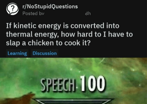 Energy, Chicken, and How: r/NoStupidQuestions  Posted bv  8h  If kinetic energy is converted into  thermal energy, how hard to I have to  slap a chicken to cook it?  Learning Discussion  SPEECH 100