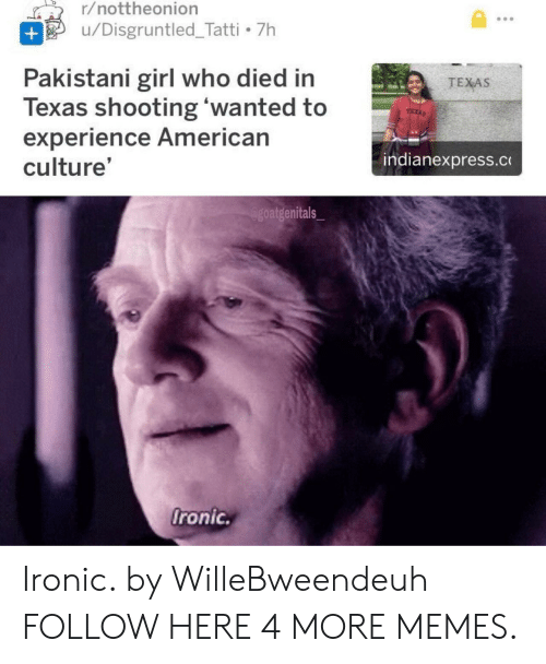 Pakistani: r/nottheonion  /Disgruntled Tatti 7h  +  Pakistani girl who died in  Texas shooting 'wanted to  experience American  culture'  TEXAS  indianexpress.c  Agoatgenitals  Oronic Ironic. by WilleBweendeuh FOLLOW HERE 4 MORE MEMES.