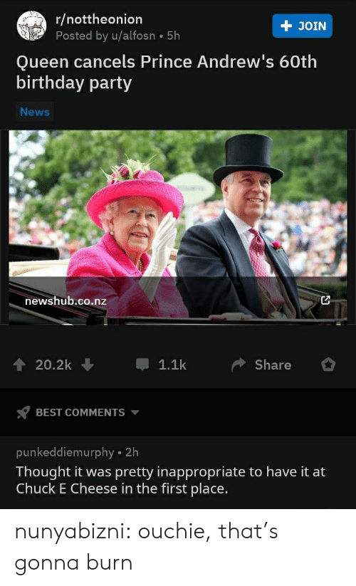 First Place: r/nottheonion  Posted by u/alfosn 5h  + JOIN  Queen cancels Prince Andrew's 60th  birthday party  News  newshub.co.nz  20.2k  1.1k  Share  BEST COMMENTS  punkeddiemurphy 2h  Thought it was pretty inappropriate to have it at  Chuck E Cheese in the first place. nunyabizni:  ouchie, that's gonna burn