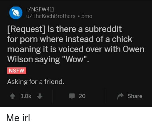 """Nsfw, Wow, and Owen Wilson: r/NSFW411  u/TheKochBrothers 5mo  [Request] Is there a subreddit  for porn where instead of a chick  moaning it is voiced over with Owen  Wilson saying """"Wow"""".  NSFW  Asking for a friend.  1.0k  20  Share Me irl"""