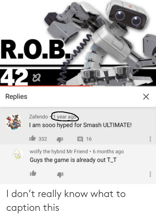 Smash Ultimate: R.O.B.  42  Replies  Zafendo 1 year ago  I am sooo hyped for Smash ULTIMATE!  332  16  wolfy the hybrid Mr Friend 6 months ago  Guys the game is already out T_T I don't really know what to caption this