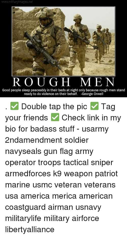 Georg: R O U G H MEN  Good people sleep peaceably in their beds at night only because rough men stand  ready to do violence on their behalf  -George Orwell . ✅ Double tap the pic ✅ Tag your friends ✅ Check link in my bio for badass stuff - usarmy 2ndamendment soldier navyseals gun flag army operator troops tactical sniper armedforces k9 weapon patriot marine usmc veteran veterans usa america merica american coastguard airman usnavy militarylife military airforce libertyalliance