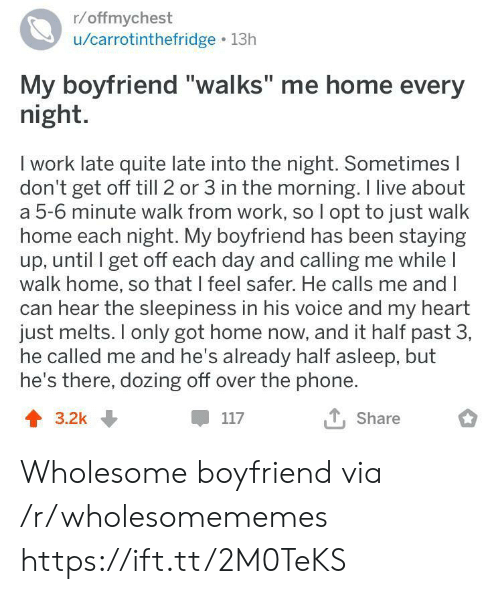 "Phone, Work, and Heart: r/offmychest  /carrotinthefridge 13h  My boyfriend ""walks"" me home every  night.  I work late quite late into the night. Sometimes I  don't get off till 2 or 3 in the morning. I live about  a 5-6 minute walk from work, so I opt to just walk  home each night. My boyfriend has been staying  up, until I get off each day and calling me while I  walk home, so that I feel safer. He calls me and I  can hear the sleepiness in his voice and my heart  just melts. only got home now, and it half past 3,  he called me and he's already half asleep, but  he's there, dozing off over the phone.  T, Share  117  3.2k Wholesome boyfriend via /r/wholesomememes https://ift.tt/2M0TeKS"