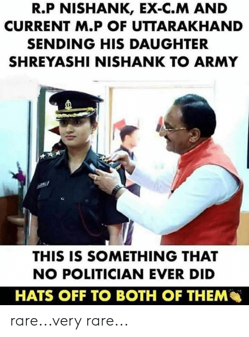 hats off: R.P NISHANK, EX-C.M AND  CURRENT M.P OF UTTARAKHAND  SENDING HIS DAUGHTER  SHREYASHI NISHANK TO ARMY  E)  THIS IS SOMETHING THAT  NO POLITICIAN EVER DID  HATS OFF TO BOTH OF THEM rare...very rare...