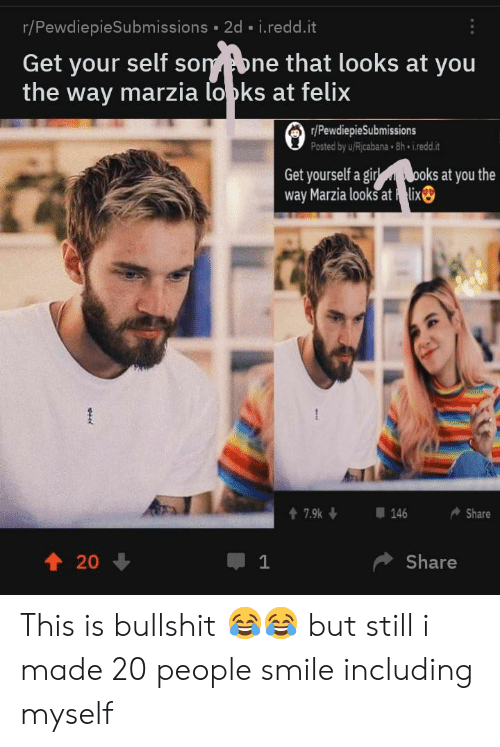 Smile, Bullshit, and Redd: r/PewdiepieSubmissions 2d i.redd.it  Get your self sonne that looks at you  the way marzia lopks at felix  r/PewdiepieSubmissions  Posted by u/Ricabana 8h i.redd.it  Get yourself a goksat you the  way Marzia looks at lix  1 20  Share This is bullshit 😂😂 but still i made 20 people smile including myself