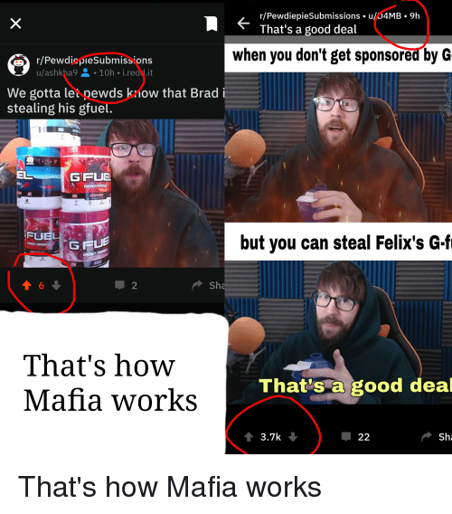 Energy, Good, and How: r/PewdiepieSubmissions . u/D4MB.9h  That's a good deal  when you don't get sponsored by G  r/PewdicpieSubmission:s  u/ashkha9-10h i.read.it  We gotta let pewds kow that Brad  stealing his gfuel.  EL  GFUE  ENERGY FOR  FUEU  but you can steal Felix's G.fi  ENERG  1 2  Sh  That's how  Mafia works  That's a good deal  3.7k  џ 22