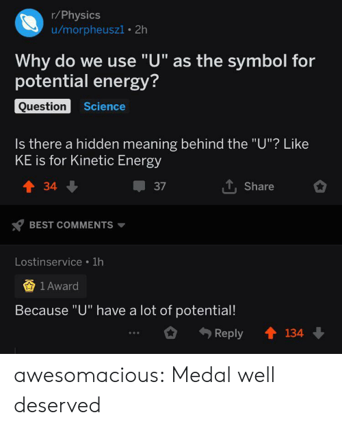 "Medal: r/Physics  u/morpheuszi 2h  Why do we use ""U"" as the symbol for  potential energy?  Question  Science  Is there a hidden meaning behind the ""U""? Like  KE is for Kinetic Energy  TShare  t34  37  BEST COMMENTS  Lostinservice 1h  1 Award  Because ""U"" have a lot of potential!  134  Reply awesomacious:  Medal well deserved"