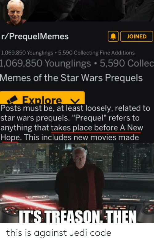 """Jedi, Memes, and Movies: r/PrequelMemes  JOINED  1,069,850 Younglings 5,590 Collecting Fine Additions  1,069,850 Younglings 5,590 Collec  Memes of the Star Wars Prequels  Explore  Posts must be, at least loosely, related to  star wars prequels. """"Prequel"""" refers to  anything that takes place before A New  Hope. This includes new movies made  IT'S TREASON. THEN this is against Jedi code"""