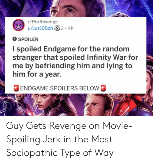 spoiled: r/ProRevenge  O SPOILER  I spoiled Endgame for the random  stranger that spoiled Infinity War for  me by befriending him and lying to  him for a year.  FENDGAME SPOILERS BELOW Guy Gets Revenge on Movie-Spoiling Jerk in the Most Sociopathic Type of Way