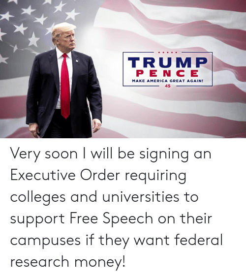 executive order: R S  TRUMP  P E N C E  MAKE AMERICA GREAT AGAIN!  45 Very soon I will be signing an Executive Order requiring colleges and universities to support Free Speech on their campuses if they want federal research money!