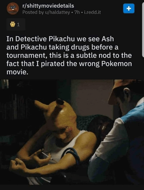 Tournament: r/shittymoviedetails  Posted by u/haldattey 7h i.redd.it  +  1  In Detective Pikachu we see Ash  and Pikachu taking drugs before a  tournament, this is a subtle nod to the  fact that I pirated the wrong Pokemon  movie.