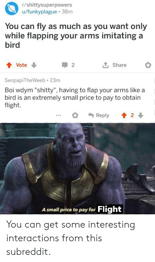 "Reddit, Flight, and Arms: r/shittysuperpowers  u/funkyplague 38m  You can fly as much as you want only  while flapping your arms imitating a  bird  Vote  2  Share  SenpapiTheWeeb 23m  Boi wdym ""shitty"", having to flap your arms like a  bird is an extremely small price to pay to obtain  flight.  2  Reply  A small price to pay for Flight You can get some interesting interactions from this subreddit."