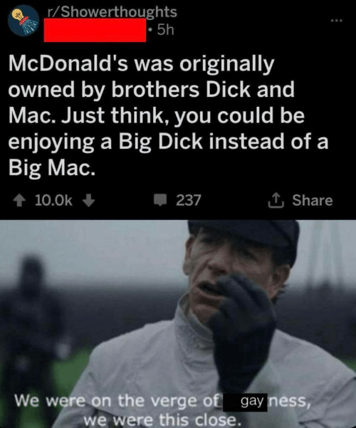 gay: r/Showerthoughts  5h  McDonald's was originally  owned by brothers Dick and  Mac. Just think, you could be  enjoying a Big Dick instead of a  Big Mac.  t 10.0k  237  Share  We were on the verge of gay ness,  we were this close.