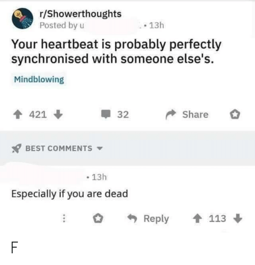 Best, Best Comments, and You: r/Showerthoughts  Posted by u  13h  Your heartbeat is probably perfectly  synchronised with someone else's.  Mindblowing  Share  421  32  BEST COMMENTS  13h  Especially if you are dead  Reply  113 F
