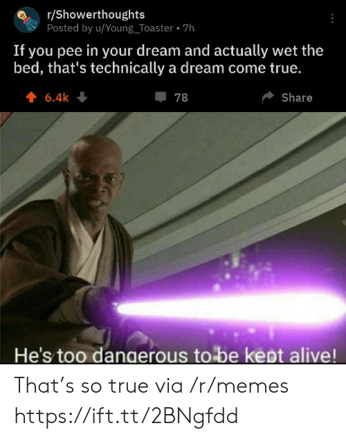 wet: r/Showerthoughts  Posted by u/Young_Toaster 7h  If you pee in your dream and actually wet the  bed, that's technically a dream come true.  6.4k  78  Share  He's too dangerous to be kept alive! That's so true via /r/memes https://ift.tt/2BNgfdd