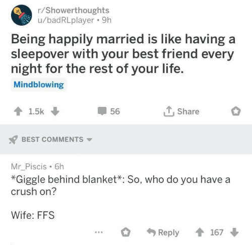 happily married: r/Showerthoughts  u/badRLplayer. 9h  Being happily married is like having a  sleepover with your best friend every  night for the rest of your life  Mindblowing  T.Share  56  BEST COMMENTS  Mr_Piscis 6h  *Giggle behind blanket*: So, who do you have a  crush on?  Wife: FFS