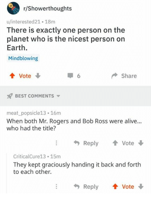 mr rogers: r/Showerthoughts  u/interested21 18m  There is exactly one person on the  planet who is the nicest person on  Earth.  Mindblowing  4 Vote  6  Share  BEST COMMENTS  meat_popsicle13 16m  When both Mr. Rogers and Bob Ross were alive..  who had the title?  Reply  Vote  CriticalCure13 15m  They kept graciously handing it back and forth  to each other.  Reply Vote