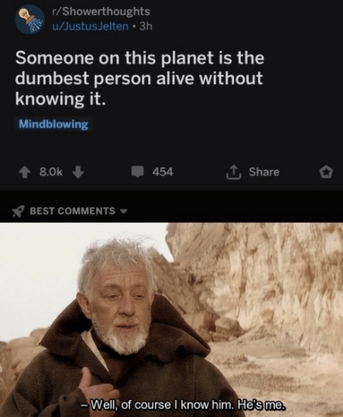 Course: r/Showerthoughts  u/JustusJelten • 3h  Someone on this planet is the  dumbest person alive without  knowing it.  Mindblowing  1, Share  8.0k  454  BEST COMMENTS  Well, of course I know him. He's me.