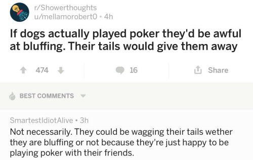 Not Necessarily: r/Showerthoughts  u/mellamoroberto 4h  If dogs actually played poker they'd be awful  at bluffing. Their tails would give them away  1474  16  L Share  BEST COMMENTS  SmartestldiotAlive 3h  Not necessarily. They could be wagging their tails wether  they are bluffing or not because they're Just happy to be  playing poker with their friends.
