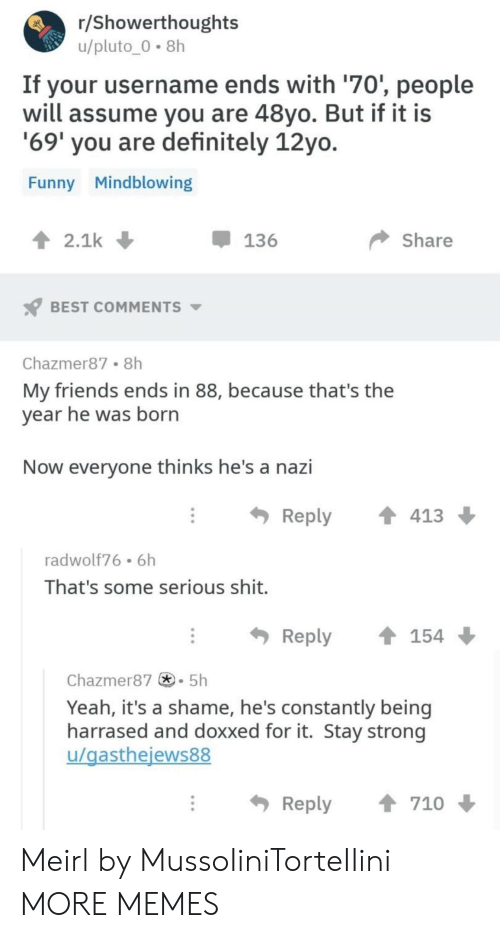Dank, Definitely, and Friends: r/Showerthoughts  u/pluto-0-8h  If your username ends with '70', people  will assume you are 48yo. But if it is  69' you are definitely 12yo  Funny Mindblowing  2.1k  -136  Share  BEST COMMENTS  Chazmer87 8h  My friends ends in 88, because that's the  vear he was born  Now everyone thinks he's a nazi  Reply ↑ 413  radwolf76 6h  That's some serious shit.  Reply154  Chazmer875h  Yeah, it's a shame, he's constantly being  harrased and doxxed for it. Stay strong  u/gasthejews88  Reply  710 Meirl by MussoIiniTorteIIini MORE MEMES