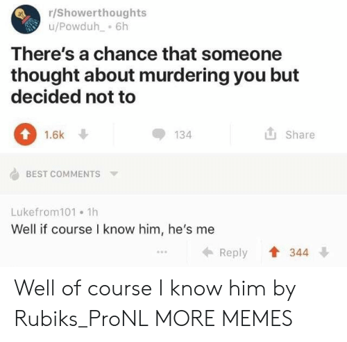 Dank, Memes, and Target: r/Showerthoughts  u/Powduh 6h  There's a chance that someone  thought about murdering you but  decided not to  1.6k  134  Share  BEST COMMENTS  Lukefrom101 1h  Well if course I know him, he's me  344  Reply Well of course I know him by Rubiks_ProNL MORE MEMES