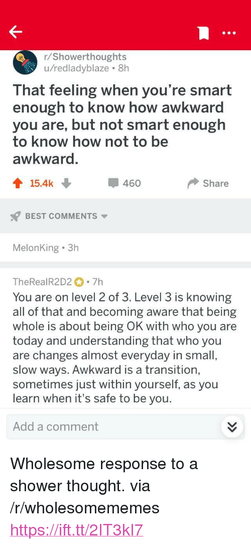 "Shower, Awkward, and Best: r/Showerthoughts  u/redladyblaze 8h  That feeling when you're smart  enough to know how awkward  you are, but not smart enough  to know how not to be  awkward  會15.4k  460  Share  BEST COMMENTS  MelonKing 3h  TheRealR2D2 7h  You are on level 2 of 3. Level 3 is knowing  all of that and becoming aware that being  whole is about being OK with who you are  today and understanding that who you  are changes almost everyday in small  slow ways. Awkward is a transition,  sometimes just within yourself, as you  learn when it's safe to be you  Add a comment <p>Wholesome response to a shower thought. via /r/wholesomememes <a href=""https://ift.tt/2IT3kI7"">https://ift.tt/2IT3kI7</a></p>"