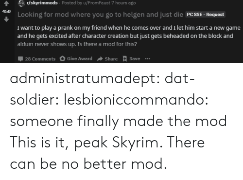 gyroscope: r/skyrimmods Posted by u/From Faust 7 hours ago  ar  450  Looking for mod where you go to helgen and just die PCSSE  Request  I want to play a prank on my friend when he comes over and I let him start a new game  and he gets excited after character creation but just gets beheaded on the block and  alduin never shows up. Is there a mod for this?  28 Comments  Give Award  Share Save.. administratumadept: dat-soldier:  lesbioniccommando: someone finally made the mod  This is it, peak Skyrim. There can be no better mod.